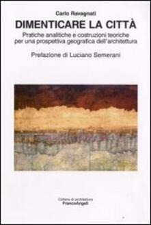Dimenticare la città. Pratiche analitiche e costruzioni teoriche per una prospettiva geografica dell'architettura - Carlo Ravagnati - copertina