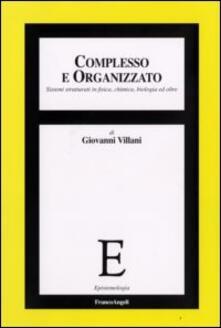 Complesso e organizzato. Sistemi strutturati in fisica, chimica, biologia ed oltre - Giovanni Villani - copertina