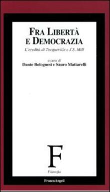 Fra libertà e democrazia. L'eredità di Tocqueville e J. S. Mill - copertina