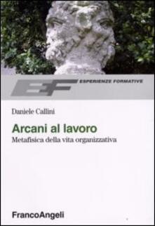 Arcani al lavoro. Metafisica della vita organizzativa - Daniele Callini - copertina