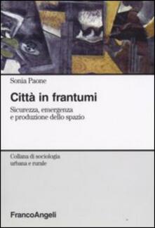 Città in frantumi. Sicurezza, emergenza e produzione dello spazio - Sonia Paone - copertina