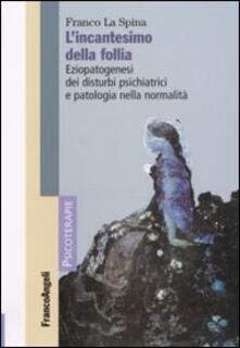 L' incantesimo della follia. Eziopatogenesi dei disturbi psichiatrici e patologia nella normalità - Franco La Spina - copertina