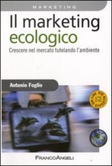 Il marketing ecologico. Crescere nel mercato tutelando l'ambiente - Antonio Foglio - copertina