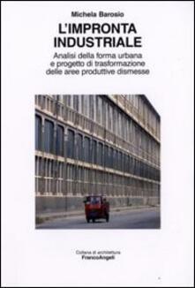 L' impronta industriale. Analisi della forma urbana e progetto di trasformazione delle aree produttive dismesse - Michela Barosio - copertina