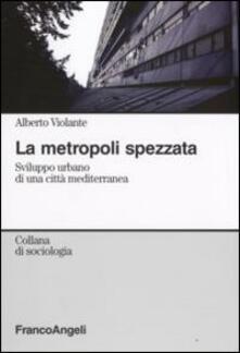 La metropoli spezzata. Sviluppo urbano di una città mediterranea - Alberto Violante - copertina