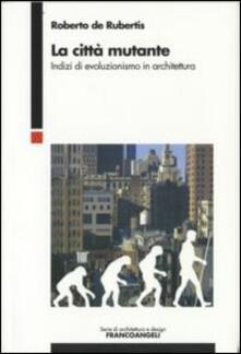La città mutante. Indizi di evoluzionismo in architettura - Roberto De Rubertis - copertina