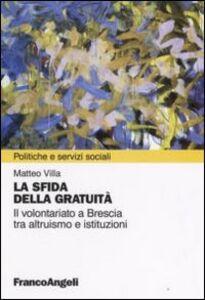Foto Cover di La sfida della gratuità. Il volontariato a Brescia tra altruismo e istituzioni, Libro di Matteo Villa, edito da Franco Angeli