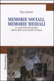 Memorie sociali, memorie mediali. La costruzione del passato nell'era delle comunicazioni di massa - Elisa Soncini - copertina