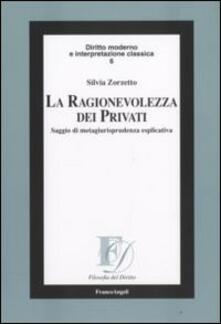La ragionevolezza dei privati. Saggio di metagiurisprudenza esplicativa - Silvia Zorzetto - copertina