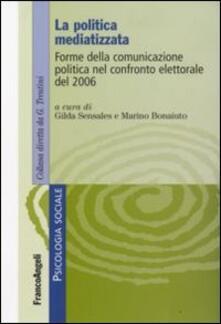 La politica mediatizzata. Forme della comunicazione politica nel confronto elettorale del 2006 - copertina