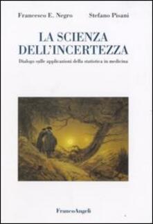 La scienza dell'incertezza. Dialogo sulle applicazioni della statistica in medicina - Francesco E. Negro,Stefano Pisani - copertina