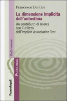 La dimensione implicita dell'autostima. Un contributo di ricerca con l'utilizzo dell'Implicit Association Test - Francesco Dentale - copertina