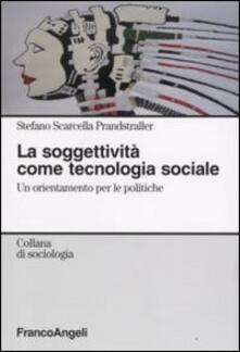La soggettività come tecnologia sociale. Un orientamento per le politiche - Stefano Scarcella Prandstraller - copertina