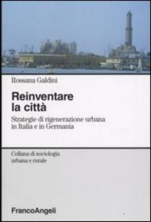 Reinventare la città. Strategie di rigenerazione urbana in Italia e in Germania - Rossana Galdini - copertina