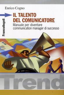 Il talento del comunicatore. Manuale per diventare communication manager di successo - Enrico Cogno - copertina