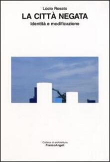 La città negata. Identità e modificazione - Lucio Rosato - copertina
