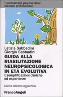 Guida alla riabilitazione neuropsicologica in età evolutiva. Esemplificazioni cliniche ed esperienze - Letizia Sabbadini,Giorgio Sabbadini - copertina