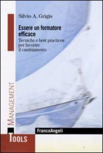 Foto Cover di Essere un formatore efficace. Tecniche e best practices per favorire il cambiamento, Libro di Silvio A. Grigis, edito da Franco Angeli