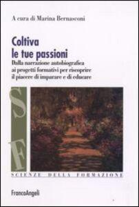 Libro Coltiva le tue passioni. Dalla narrazione autobiografica ai progetti formativi per riscoprire il piacere di imparare e di educare