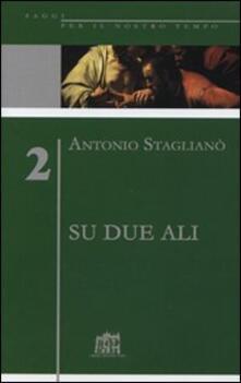 Su due ali. L'impegno per la ragione, responsabilità della fede - Antonio Staglianò - copertina