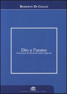Dio e l'uomo. Istituzioni di filosofia della religione - Roberto Di Ceglie - copertina