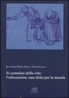 Il cammino della vita: l'educazione una sfida per la morale - Juan José Perez-Soba,Oana Gotia - copertina