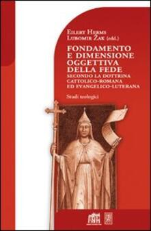 Fondamento e dimensione oggettiva della fede secondo la dottrina cattolica romana ed evangelico luterana - Lubomir Zak,Eilert Herms - copertina