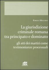 Giurisdizione criminale romana tra principato e dominato. Gli atti dei martiri come testimonianze processuali