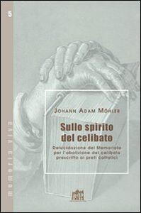 Libro Sullo spirito del celibato. Delucidazione del memoriale per l'abolizione del celibato prescritto ai preti cattolici Johann A. Möhler