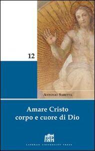 Libro Amare Cristo corpo e cuore di Dio. Meditazioni Antonio Sabetta