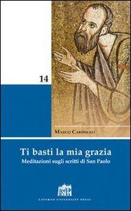 Libro Ti basti la mia grazia. Meditazioni sugli scritti di San Paolo Marco Cardinali