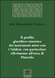 Libro Il profilo giuridico-canonico dei matrimoni misti con i Valdesi, con particolare riferimento all'area di Pinerolo José O. Larios Valencia