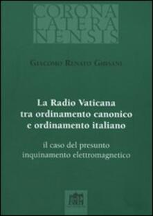 La Radio Vaticana tra ordinamento canonico e ordinamento italiano. il caso del presunto inquinamento elettromagnetico - Giacomo R. Ghisani - copertina
