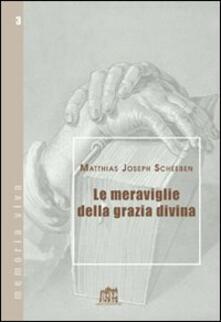 Le meraviglie della grazia divina - Matthias J. Scheeben - copertina