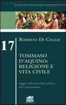 Tommaso D'Aquino: religione e vita civile. Saggio sulla fecondità politica del cristianesimo - Roberto Di Ceglie - copertina
