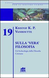 Foto Cover di Sulla vera filosofia. Un'archeologia della filosofia cristiana, Libro di Kristof K. Vanhoutte, edito da Lateran University Press