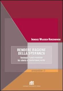 Rendere ragione della speranza. Teologia fondamentale tra storia e contemporaneità - Ireneus Korzeniowski - copertina