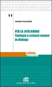 Per la vita buona. Teologia e scienze umane in dialogo - Chiara Palazzini - copertina