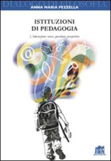 Istituzioni di pedagogia. L'educazione: senso, questioni, prospettive - Anna Maria Pezzella - copertina