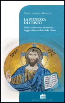 La pienezza di Cristo. Verità, comunione e adorazione. Saggio sulla cattolicità della Chiesa - Carlo L. Rossetti Di Valdalbero - copertina