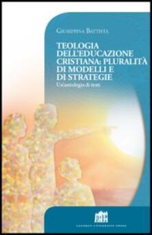 Teologia dell'educazione cristiana: pluralità di modelli e di strategie. Un'antologia di testi - Giuseppina Battista - copertina
