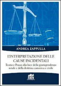 Libro L' interpretazione delle cause incidentali. Teoria e prassi alla luce della giurisprudenza rotale e della dottrina canonica e civile Andrea Zappulla