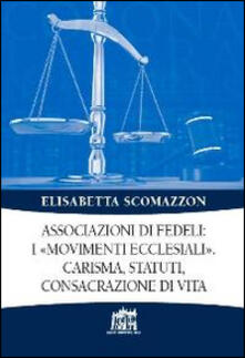 Associazioni di fedeli: i «movimenti ecclesiali». Carisma, statuti, consacrazione di vita - Elisabetta Scomazzon - copertina