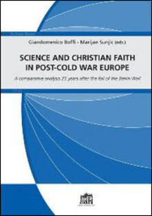 Science and christian faith in post-cold war europe. A comparative analysis 25 years after the fall of the Berlin Wall - Giandomenico Boffi,Mario Sunjic - copertina