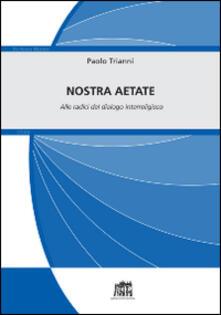 Nostra Aetate. Alle radici del dialogo interreligioso - Paolo Trianni - copertina