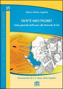 Libro Dov'è mio Padre? Dalla paternità dell'uomo alla Paternità di Dio Marco E. Luparia