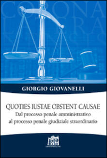 Quoties iustae obstent causae. Dal processo penale amministrativo al processo penale giudiziale straordinario - Giorgio Giovanelli - copertina
