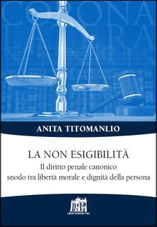 La non esigibilità. Il diritto penale canonico snodo tra libertà morale  e dignità della persona - Anita Titomanlio - copertina