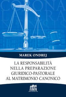 La responsabilità nella preparazione giuridico-pastorale al matrimonio canonico - Marek Ondrej - copertina