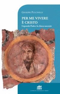 Per me vivere è Cristo. L'apostolo Paolo e la chiesa nascente - Pulcinelli Giuseppe - wuz.it
